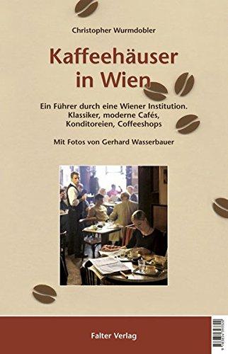 Kaffeehäuser in Wien: Ein Führer durch eine Wiener Institution. Klassiker, moderne Cafés, Konditoreien, Coffeeshops (Kultur für Genießer)