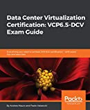 Data Center Virtualization Certification: VCP6.5-DCV Exam Guide: Everything you need to achieve 2V0-622 certification – with exam tips and exercises