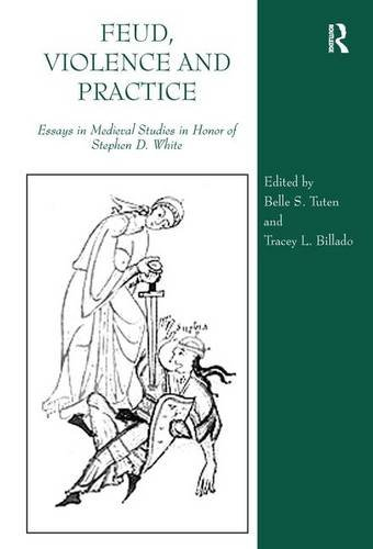 Feud, Violence and Practice: Essays in Medieval Studies in Honor of Stephen D. White