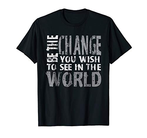 Be The Change You Wish To See In The World T-Shirt Cool Gift -