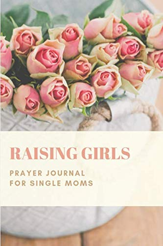 Raising Girls: Prayer Journal for Single Moms: With Daily Prompts