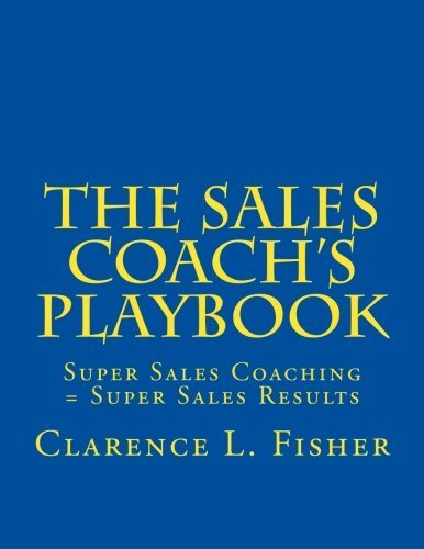 The Sales Coach's Playbook: Super Sales Coaching = Super Sales Results by Mr. Clarence L Fisher (2012-12-26)