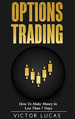 Options Trading: How to Make Money in Less Than 7 Days (Trading, Stock Trading, Options)