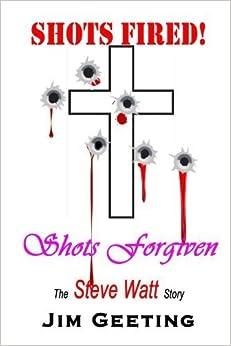 Shots Fired Shots Forgiven - The Steve Watt Story by Geeting, Jim (June 29, 2010)