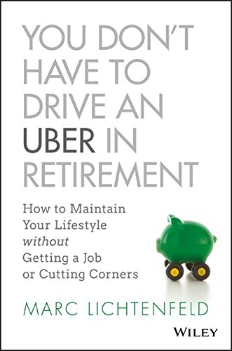 You Don't Have to Drive an Uber in Retirement: How to Maintain Your Lifestyle without Getting a Job or Cutting Corners cover