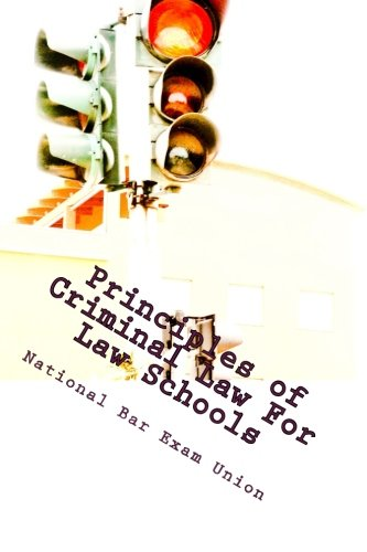 Principles of Criminal Law For Law Schools: National Bar Exam Union Discusses The Fundamentals Of Criminal Law For Law S