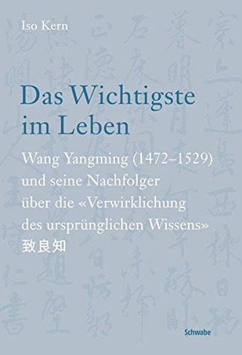Das Wichtigste im Leben: Wang Yangming (1472-1529) und seine Nachfolger über die 'Verwirklichung des ursprünglichen Wissens'