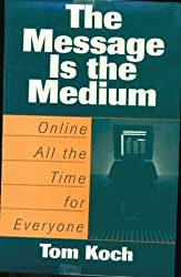 The Message Is the Medium: Online All the Time for Everyone by Tom Koch (1996-09-30)