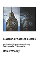 Mastering Photoshop Masks: Professional Strength Image Editing Techniques for Photographers Paperback