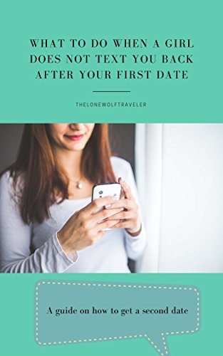 What to do when a Girl does not text you back after your First Date: A guide on how to get a Second Date by [TheLoneWolfTraveler]