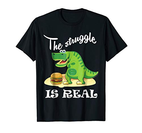 Funny The Struggle Is Real Shirt Cute T-Rex Dino Burger Gift -