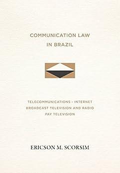 Communication Law in Brazil : Telecommunications - Internet - Broadcast Television and Radio - Pay Television (English Edition) por [M. Scorsim, Ericson]