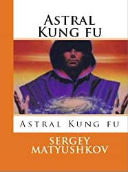Astral kung fu - the secret art of Eastern Masters (translation from Russian professional) (English Edition)
