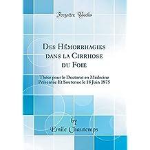 Des Hémorrhagies Dans La Cirrhose Du Foie: Thèse Pour Le Doctorat En Médecine Présentée Et Soutenue Le 18 Juin 1875 (Classic Reprint)