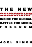 The New Censorship: Inside the Global Battle for Media Freedom (Columbia Journalism Review Books)