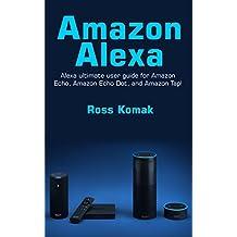 Amazon Alexa: Amazon Alexa ultimate user guide for Amazon Echo, Amazon Echo Dot, and Amazon Tap!
