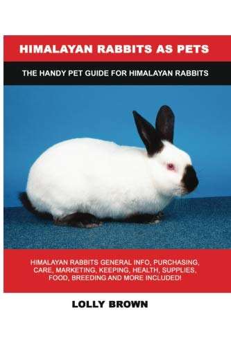 Himalayan Rabbits as Pets: Himalayan Rabbits General Info, Purchasing, Care, Marketing, Keeping, Health, Supplies, Food, Breeding and More Included! The Handy Pet Guide for Himalayan Rabbits