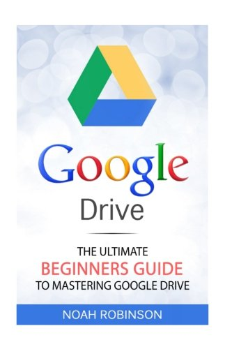Read Online Google Drive: The Ultimate Beginners Guide to Mastering Google Drive [Booklet] (Docs, Sheets, Cloud Storage, File Backup, Picture and Video Storage) PDF
