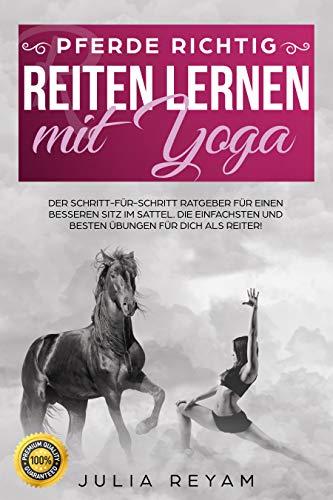 Pferde richtig reiten lernen mit Yoga: Der Schritt-für-Schritt Ratgeber für einen besseren Sitz im Sattel. Die einfachsten und besten Übungen für Dich als Reiter (Band 1) (German Edition) por Julia Reyam