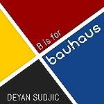B is for Bauhaus: An A-Z of the Modern World   Deyan Sudjic