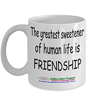The Greatest Sweetener Of Human Life Is Friendship White Mug Unique Birthday, Special Or Funny Occasion Gift. Best 11 Oz Ceramic Novelty Cup for Coffee, Tea, Hot Chocolate Or Toddy