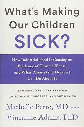 What's Making Our Children Sick?: How Industrial Food Is Causing an Epidemic of Chronic Illness, and What Parents (and Doctors) Can Do About It