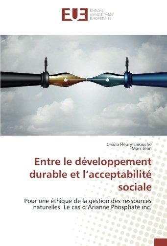 Entre le développement durable et l'acceptabilité sociale: Pour une éthique de la gestion des ressources naturelles. Le cas d'Arianne Phosphate inc. (French Edition)