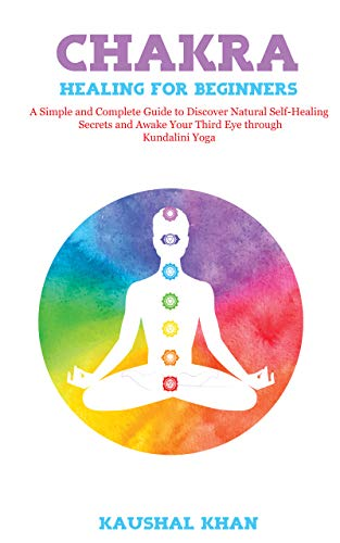 - CHAKRA HEALING FOR BEGINNERS: A Simple and Complete Guide to Discover Natural Self-Healing Secrets and Awake Your Third Eye through Kundalini Yoga