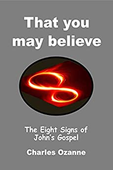 That You May Believe: The Eight Signs of John's Gospel by [Ozanne, Charles]