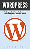 WordPress: The Complete Crash Course For Beginners - Learn How To Build A WordPress Website From Scratch! (WordPress, WordPress For Beginners, WordPress Guide)