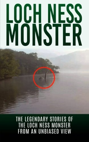 Loch Ness Monster  The Legendary Stories Of The Loch Ness Monster From An Unbiased View  Loch Ness Legend  Nessie  Cryptid Books