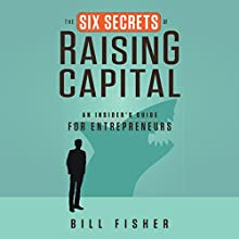 The Six Secrets of Raising Capital: An Insider's Guide for Entrepreneurs Audiobook by Bill Fisher Narrated by Allan Robertson