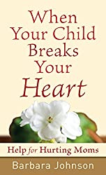 When Your Child Breaks Your Heart: Help for Hurting Moms