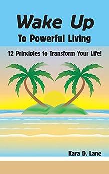 Wake Up to Powerful Living: 12 Principles to Transform Your Life! by [Lane, Kara D.]