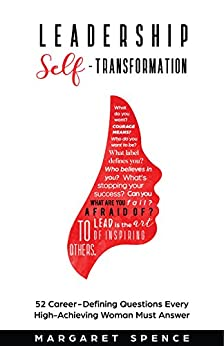 Leadership Self-Transformation: 52 Career-Defining Questions Every High-Achieving Woman Must Answer by [Spence, Margaret]