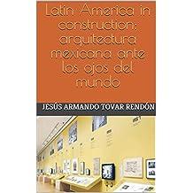 Latin America in construction: arquitectura mexicana ante los ojos del mundo
