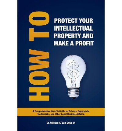 [ How to Protect Your Intellectual Property and Make a Profit: A Comprehensive How-To Guide on Patents, Copyrights, Trademarks, and Other Legal Business BY Van Dyke, William A., Jr. ( Author ) ] { Paperback } 2009