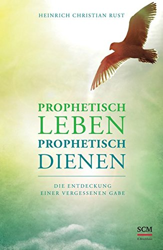 Prophetisch leben - prophetisch dienen: Die Entdeckung einer vergessenen Gabe