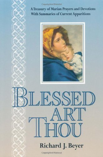 Blessed Art Thou: A Treasury of Marian Prayers and Devotions With Summaries of Current Apparitions by Richard J. Beyer (1996-03-03)