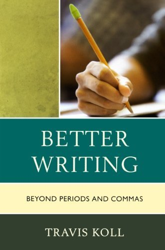 Better Writing: Beyond Periods and Commas by Travis J. Koll (2012-05-04)