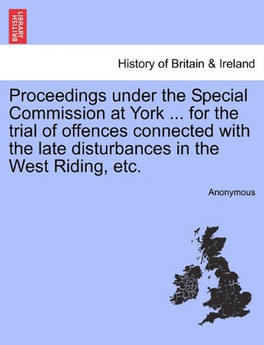 Proceedings under the Special Commission at York ... for the trial of offences connected with the late disturbances in the West Riding, etc. pdf