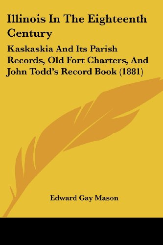 Illinois In The Eighteenth Century: Kaskaskia And Its Parish Records, Old Fort Charters, And John Todd's Record Book (1881)