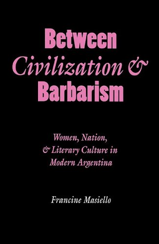 Between Civilization and Barbarism: Women, Nation, and Literary Culture in Modern Argentina (Engendering Latin America)