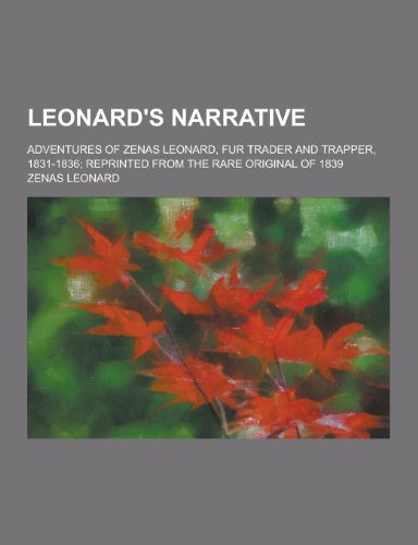 Leonard's Narrative; Adventures of Zenas Leonard, Fur Trader and Trapper, 1831-1836; Reprinted from the Rare Original of 1839
