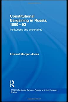 Constitutional Bargaining in Russia, 1990-93: Institutions and Uncertainty (BASEES/Routledge Series on Russian and East European Studies)