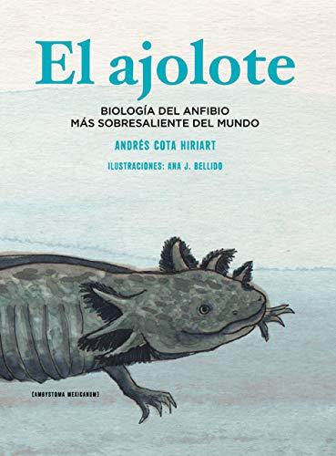 El ajolote: Biología del anfibio más sobresaliente del mundo