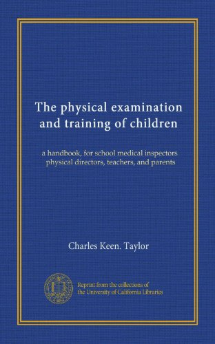The physical examination and training of children: a handbook, for school medical inspectors, physical directors, teachers, and parents