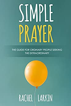 Simple Prayer: The Guide for Ordinary People Seeking the Extraordinary by [Larkin, Rachel]