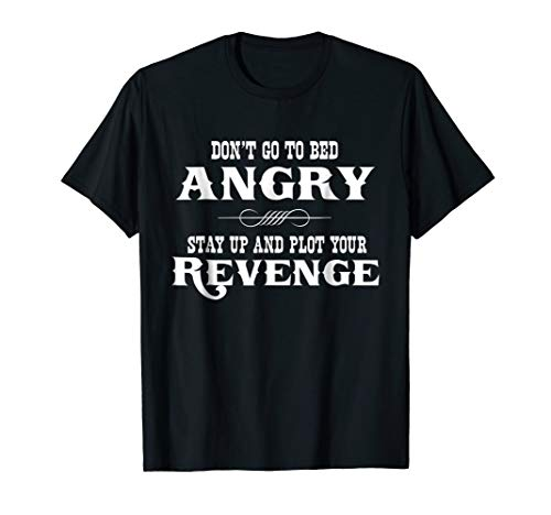 - Don't go to bed angry stay up and plot your revenge t-shirt
