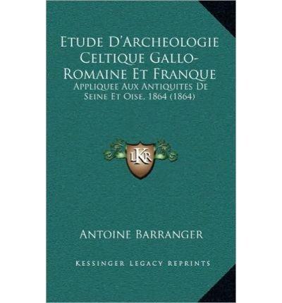 Etude D'Archeologie Celtique Gallo-Romaine Et Franque: Appliquee Aux Antiquites de Seine Et Oise, 1864 (1864) (Hardback)(French) - Common